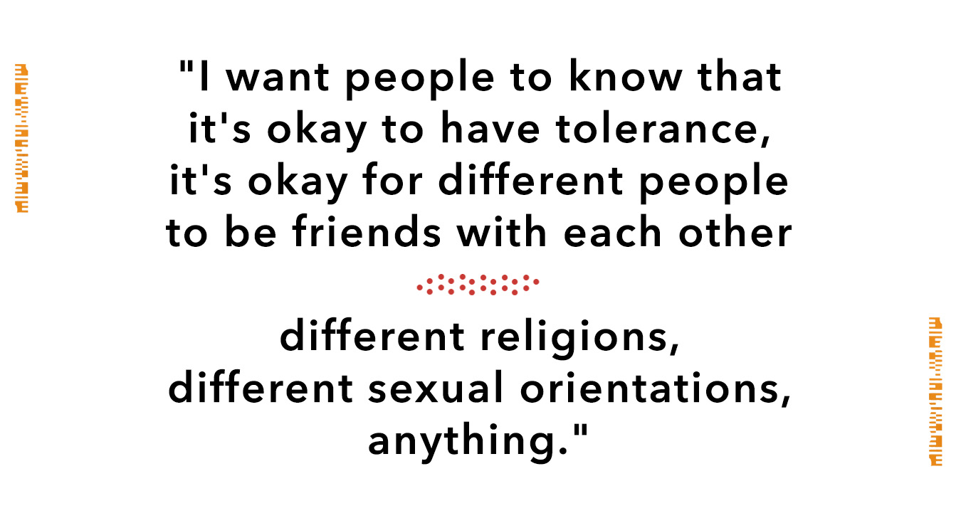 I want people to know that it's okay to have tolerance, it's okay for different people to be friends wth each other. Different religions, different sexual orientations, anything.