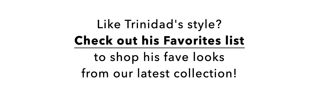 Like Trinidad's style? Check out his Favorites list to shop his fave looks from our latest collection!
