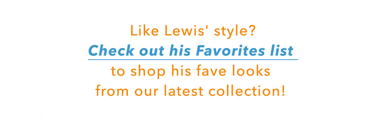 Like Lewis' style? check out his favorites list to shop his fave looks from our latest collection