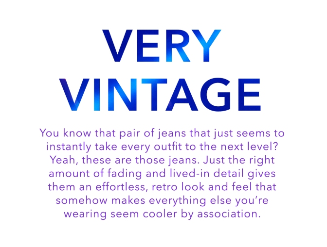 You know that pair of jeans that just seems to instantly take every outfit to the next level? Yeah, these are those jeans. Just the right amount of fading and lived-in detail gives them an effortless, retro look and feel that somehow makes everything else you're wearing seem cooler by association.